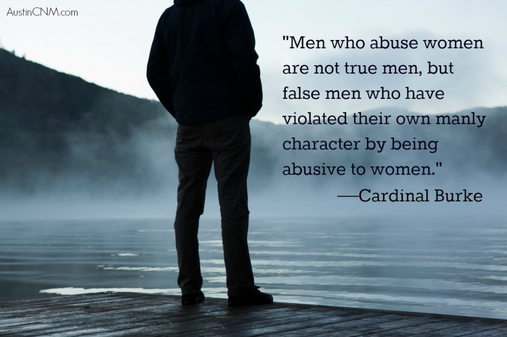 """Men who abuse women are not true men, but false men who have violated their own manly character by being abusive to women."" —Cardinal Burke"