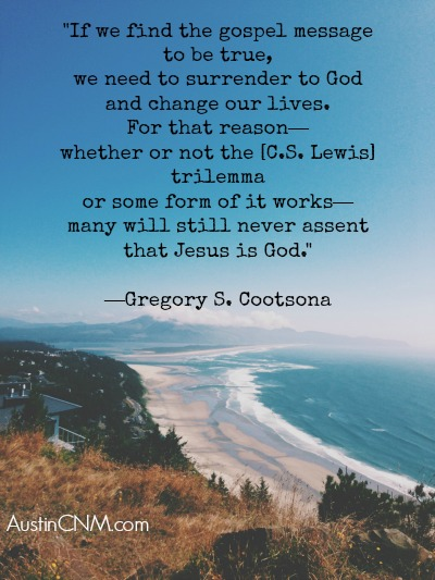 """If we find the gospel message to be true, we need to surrender to God and change our lives. For that reason—whether or not the [C.S. Lewis] trilemma or some form of it works—many will still never assent that Jesus is God."" —Gregory S. Cootsona"