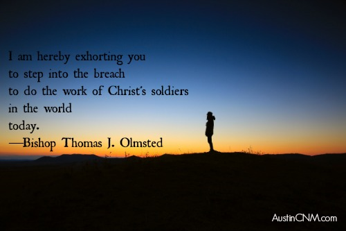 """I am hereby exhorting you to step into the breach to do the work of Christ's soldiers in the world today."" —Bishop Thomas J. Olmsted"
