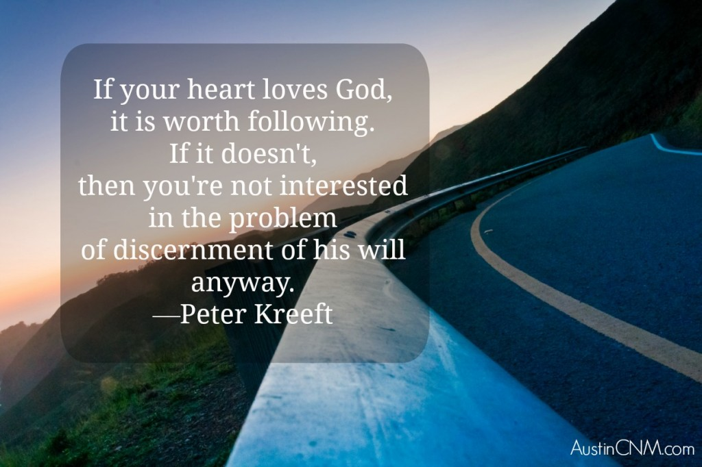 """If your heart loves God, it is worth following. If it doesn't, then you're not interested in the problem of discernment of his will anyway."" —Peter Kreeft"
