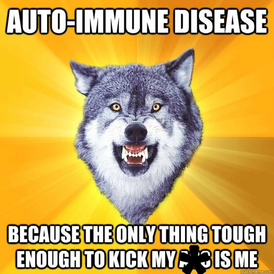Autoimmune disease: because the only thing tough enough to kick my *** is me.